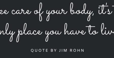 Take care of your body, it's the only place you have to live, quote by Jim Rohn