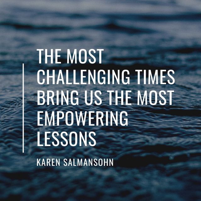 The most challenging times bring us the most empowering lessons - quote by Karen Salmansohn