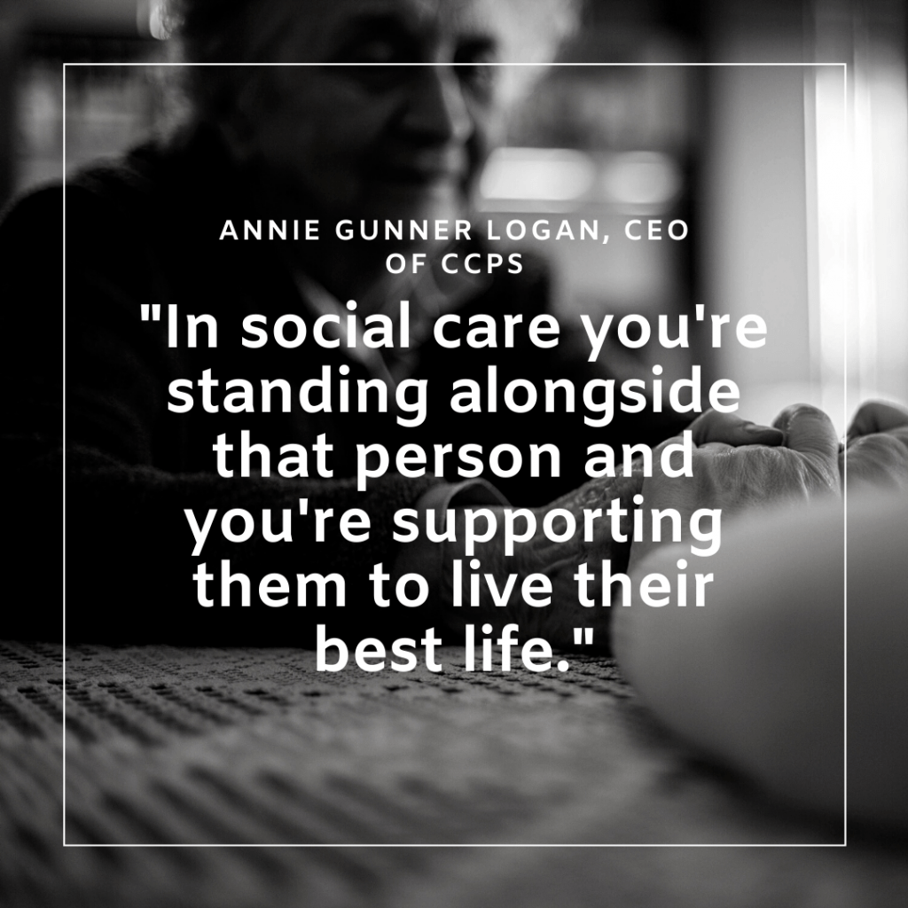 """Quote by Annie Gunner Logan (CEO of CCPS)  """"In social care you're standing alongside that person and you're supporting them to live their best life."""""""
