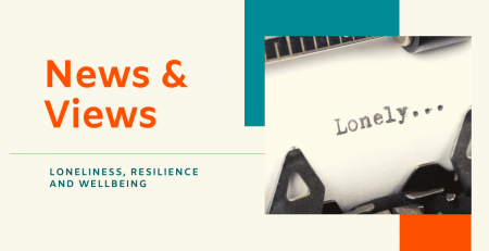 News & Views - Loneliness, Resilience and Wellbeing